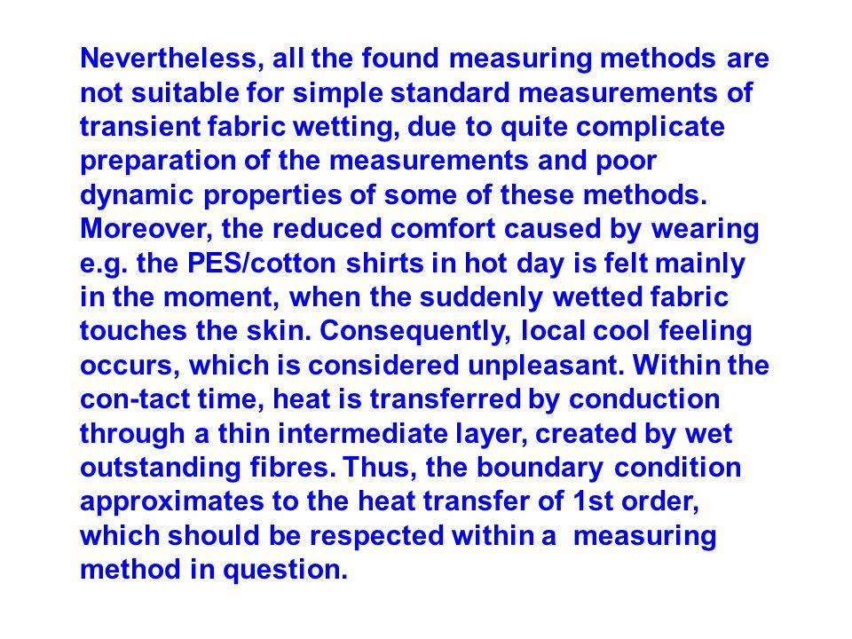 Nevertheless, all the found measuring methods are not suitable for simple standard measurements of transient fabric wetting, due to quite complicate preparation of the measurements and poor dynamic properties of some of these methods.