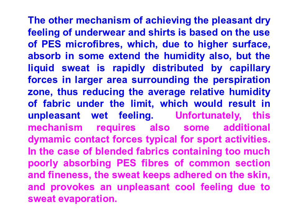 The other mechanism of achieving the pleasant dry feeling of underwear and shirts is based on the use of PES microfibres, which, due to higher surface, absorb in some extend the humidity also, but the liquid sweat is rapidly distributed by capillary forces in larger area surrounding the perspiration zone, thus reducing the average relative humidity of fabric under the limit, which would result in unpleasant wet feeling.