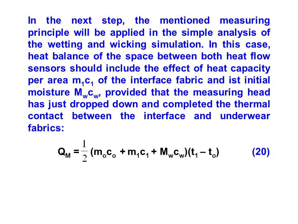 In the next step, the mentioned measuring principle will be applied in the simple analysis of the wetting and wicking simulation. In this case, heat balance of the space between both heat flow sensors should include the effect of heat capacity per area m1c1 of the interface fabric and ist initial moisture Mwcw, provided that the measuring head has just dropped down and completed the thermal contact between the interface and underwear fabrics: