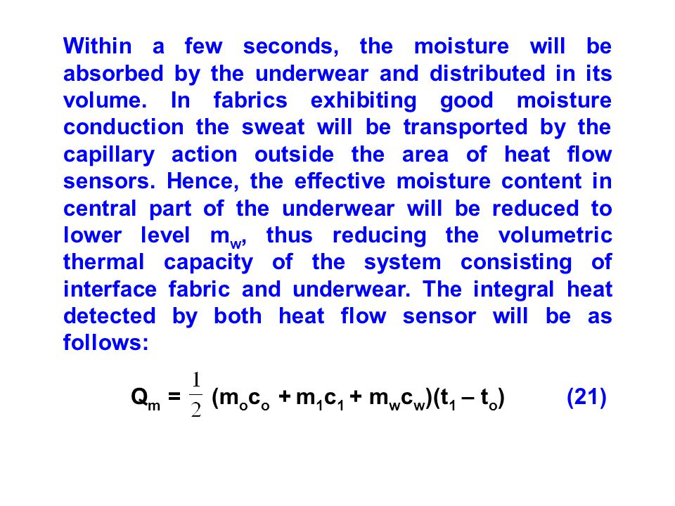 Within a few seconds, the moisture will be absorbed by the underwear and distributed in its volume. In fabrics exhibiting good moisture conduction the sweat will be transported by the capillary action outside the area of heat flow sensors. Hence, the effective moisture content in central part of the underwear will be reduced to lower level mw, thus reducing the volumetric thermal capacity of the system consisting of interface fabric and underwear. The integral heat detected by both heat flow sensor will be as follows: