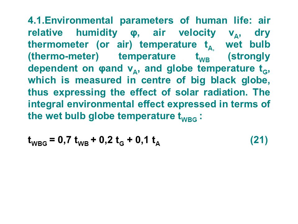4.1.Environmental parameters of human life: air relative humidity φ, air velocity vA, dry thermometer (or air) temperature tA, wet bulb (thermo-meter) temperature tWB (strongly dependent on φand vA, and globe temperature tG, which is measured in centre of big black globe, thus expressing the effect of solar radiation. The integral environmental effect expressed in terms of the wet bulb globe temperature tWBG :