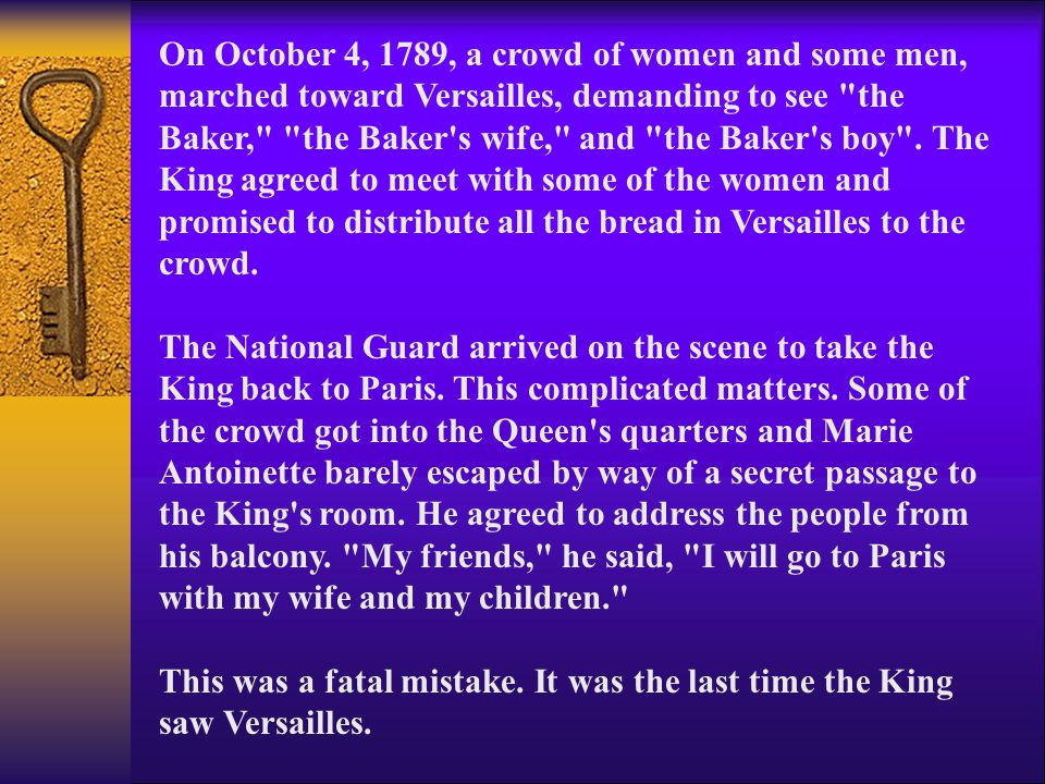 On October 4, 1789, a crowd of women and some men, marched toward Versailles, demanding to see the Baker, the Baker s wife, and the Baker s boy . The King agreed to meet with some of the women and promised to distribute all the bread in Versailles to the crowd.