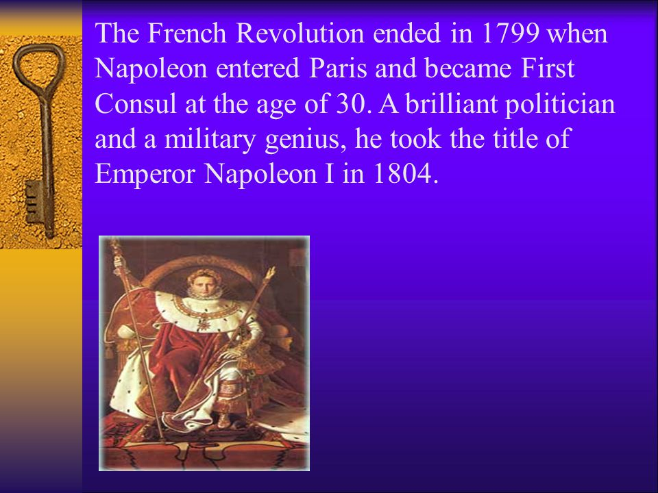 The French Revolution ended in 1799 when Napoleon entered Paris and became First Consul at the age of 30. A brilliant politician and a military genius, he took the title of Emperor Napoleon I in 1804.