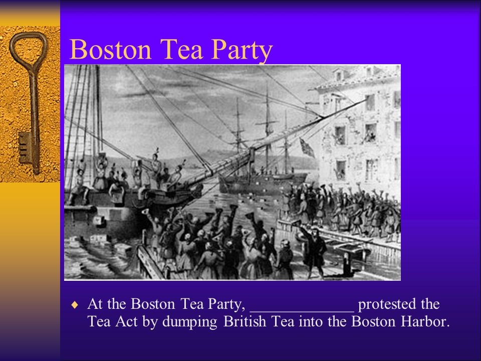 Boston Tea Party At the Boston Tea Party, _____________ protested the Tea Act by dumping British Tea into the Boston Harbor.