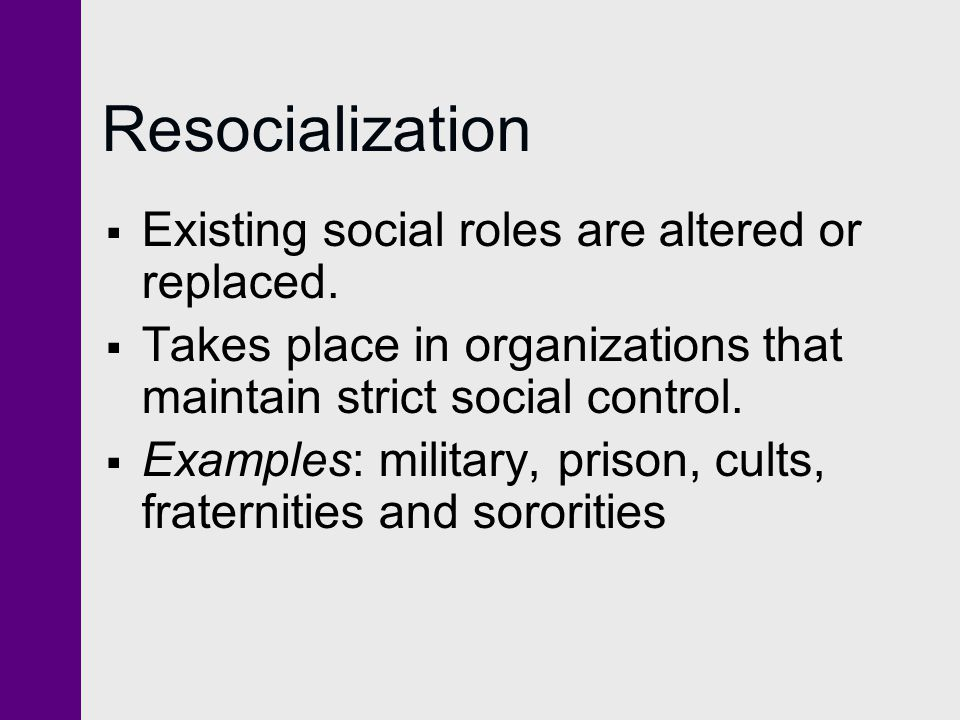 Resocialization Existing social roles are altered or replaced.