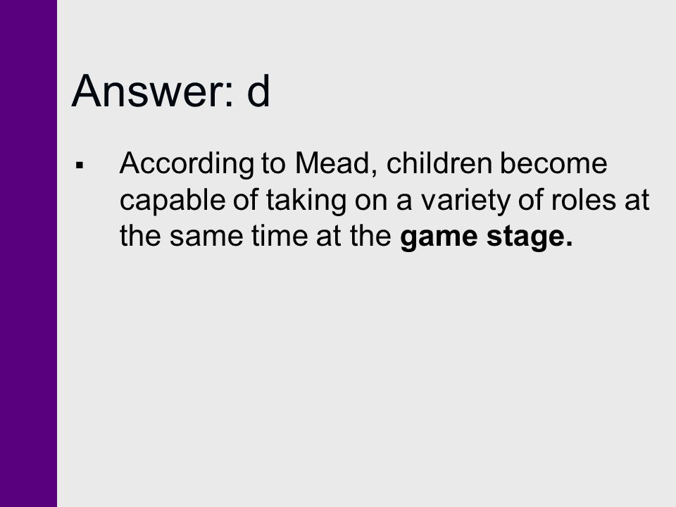 Answer: d According to Mead, children become capable of taking on a variety of roles at the same time at the game stage.