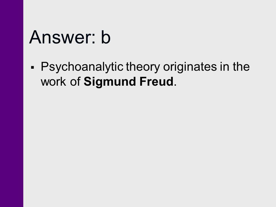 Answer: b Psychoanalytic theory originates in the work of Sigmund Freud.