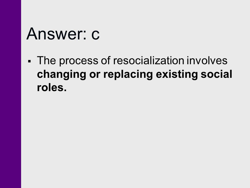 Answer: c The process of resocialization involves changing or replacing existing social roles.