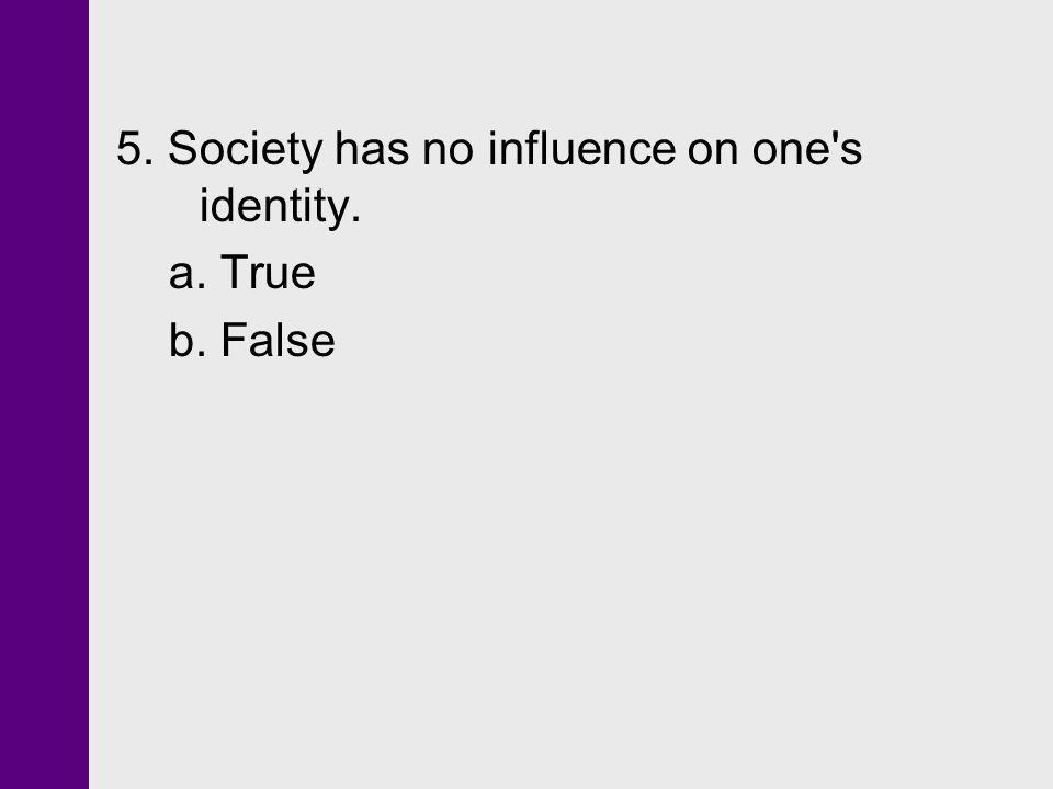 5. Society has no influence on one s identity.