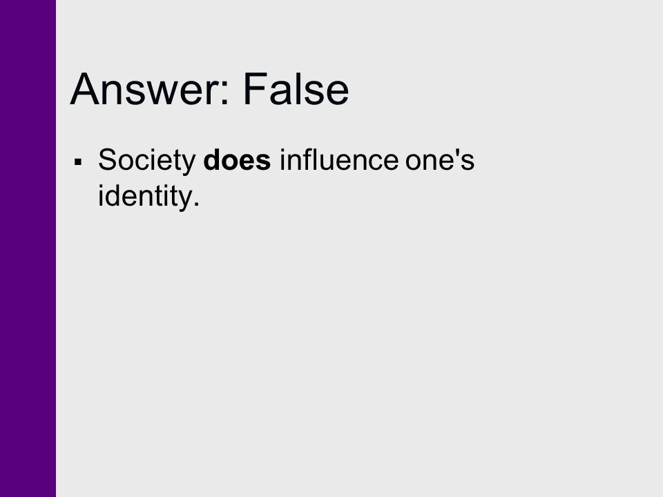 Answer: False Society does influence one s identity.