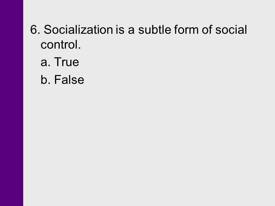 6. Socialization is a subtle form of social control.