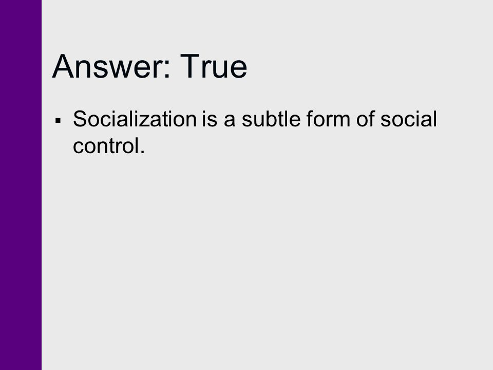 Answer: True Socialization is a subtle form of social control.