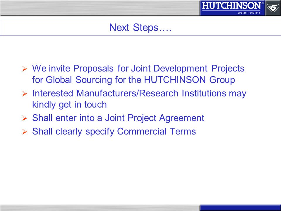 Next Steps…. We invite Proposals for Joint Development Projects for Global Sourcing for the HUTCHINSON Group.