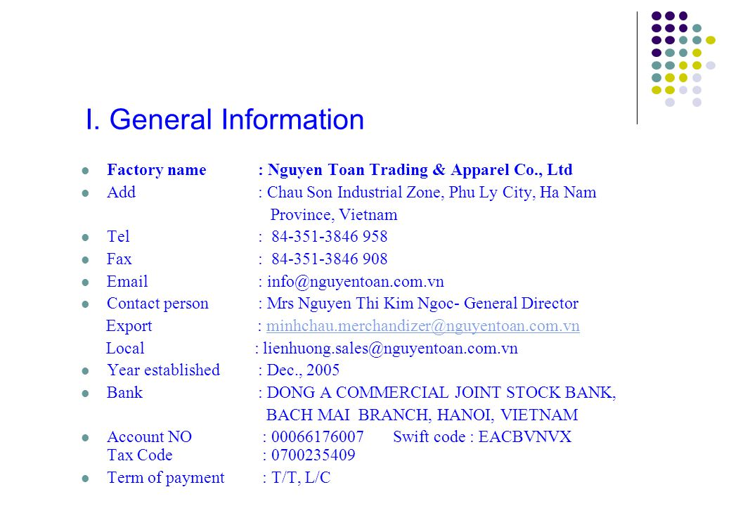 I. General Information Factory name : Nguyen Toan Trading & Apparel Co., Ltd. Add : Chau Son Industrial Zone, Phu Ly City, Ha Nam.