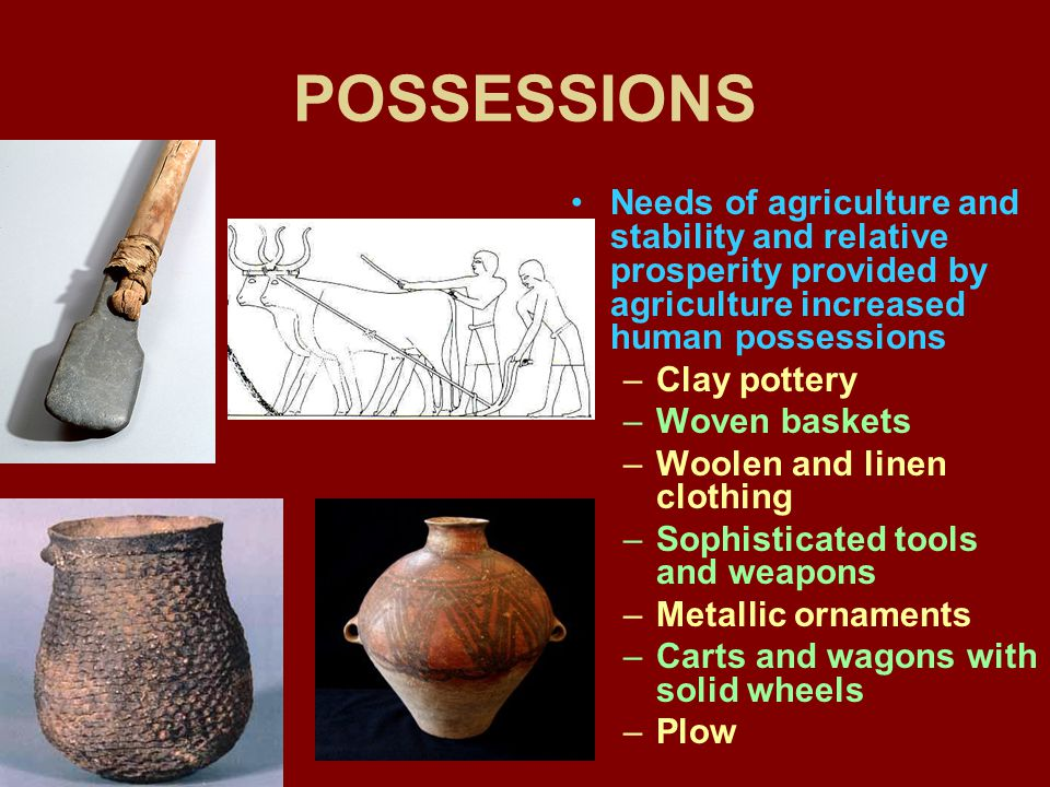 POSSESSIONS Needs of agriculture and stability and relative prosperity provided by agriculture increased human possessions.