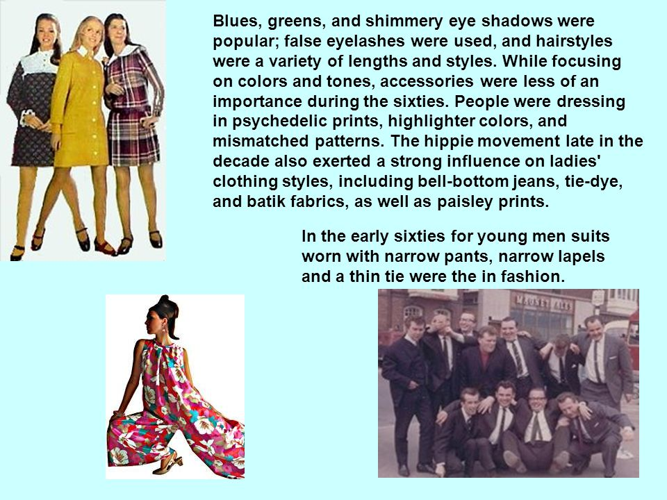 Blues, greens, and shimmery eye shadows were popular; false eyelashes were used, and hairstyles were a variety of lengths and styles. While focusing on colors and tones, accessories were less of an importance during the sixties. People were dressing in psychedelic prints, highlighter colors, and mismatched patterns. The hippie movement late in the decade also exerted a strong influence on ladies clothing styles, including bell-bottom jeans, tie-dye, and batik fabrics, as well as paisley prints.