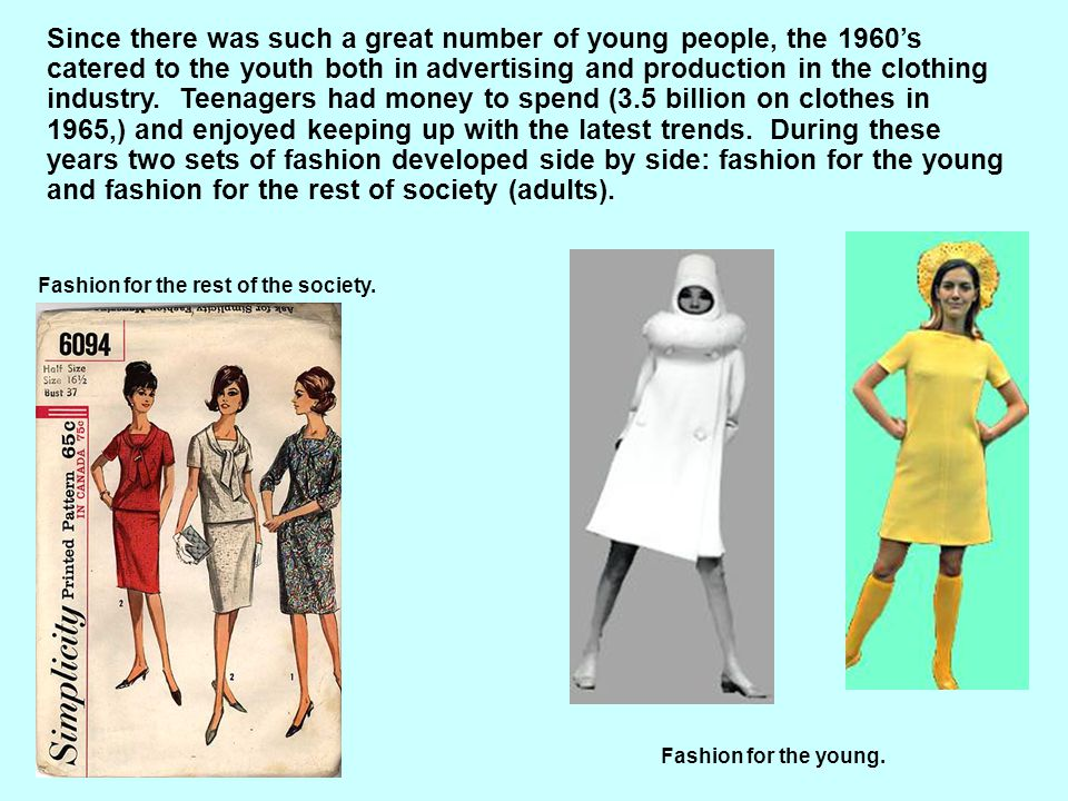 Since there was such a great number of young people, the 1960's catered to the youth both in advertising and production in the clothing industry. Teenagers had money to spend (3.5 billion on clothes in 1965,) and enjoyed keeping up with the latest trends. During these years two sets of fashion developed side by side: fashion for the young and fashion for the rest of society (adults).