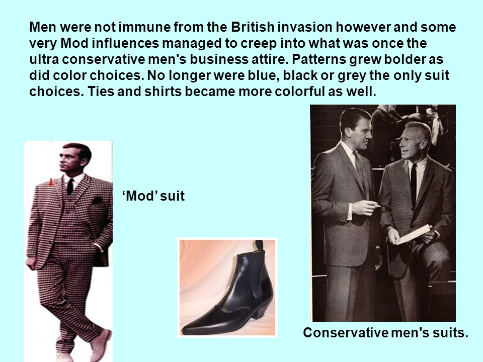 Men were not immune from the British invasion however and some very Mod influences managed to creep into what was once the ultra conservative men s business attire. Patterns grew bolder as did color choices. No longer were blue, black or grey the only suit choices. Ties and shirts became more colorful as well.