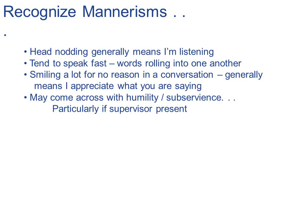Recognize Mannerisms . . . Head nodding generally means I'm listening