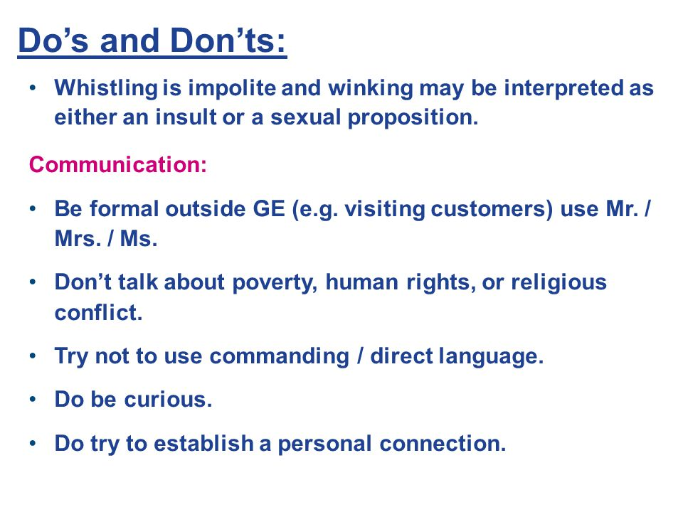 Do's and Don'ts: Whistling is impolite and winking may be interpreted as either an insult or a sexual proposition.