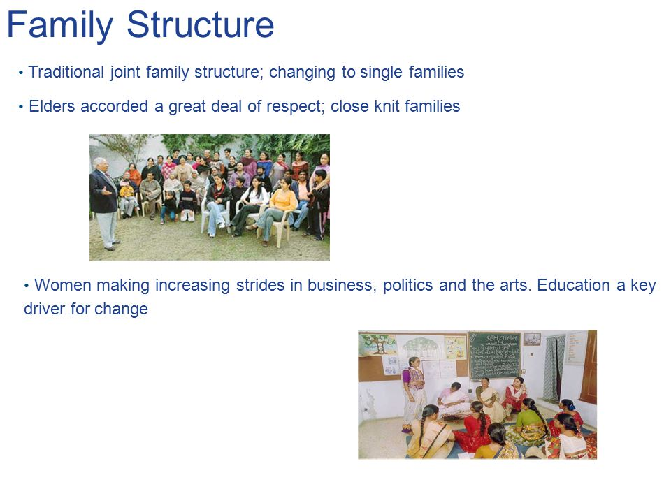 Family Structure Traditional joint family structure; changing to single families. Elders accorded a great deal of respect; close knit families.