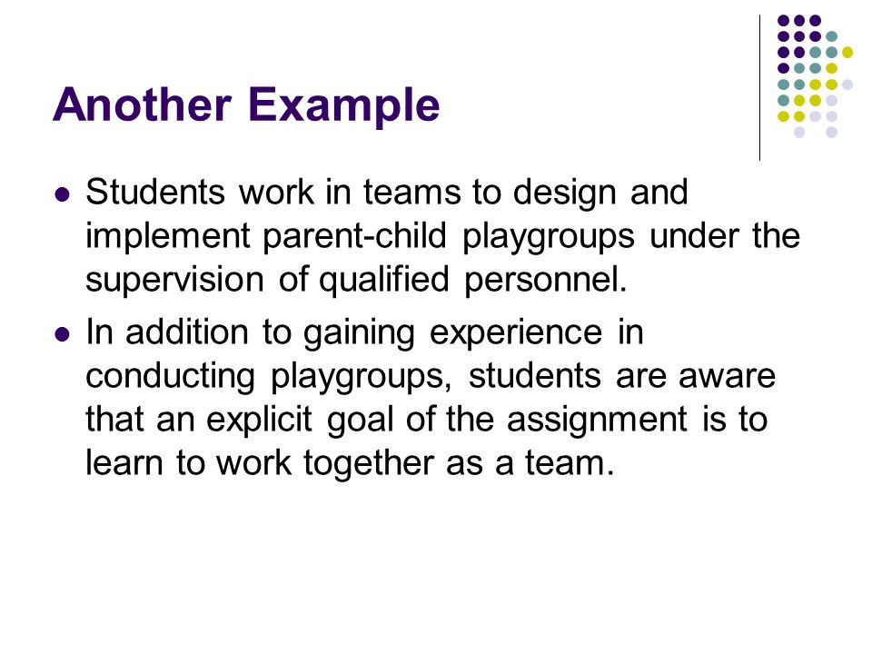Another Example Students work in teams to design and implement parent-child playgroups under the supervision of qualified personnel.