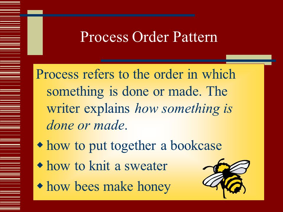 Process Order Pattern Process refers to the order in which something is done or made. The writer explains how something is done or made.