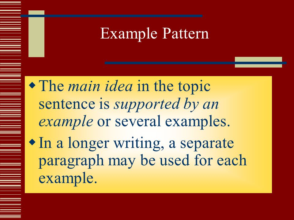 Example Pattern The main idea in the topic sentence is supported by an example or several examples.