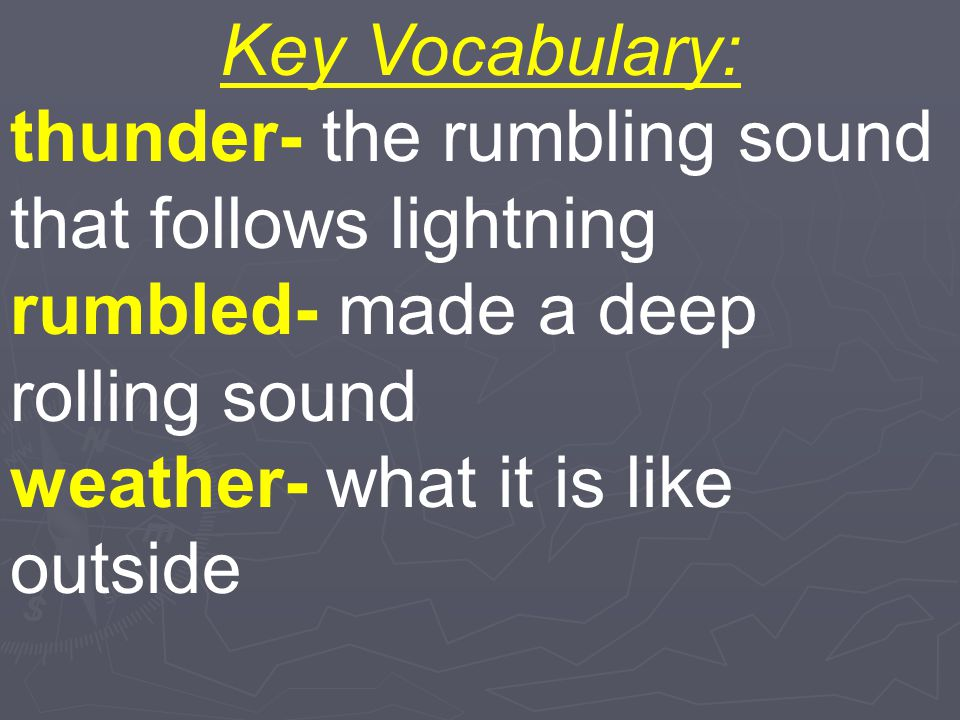 Key Vocabulary: thunder- the rumbling sound that follows lightning. rumbled- made a deep rolling sound.