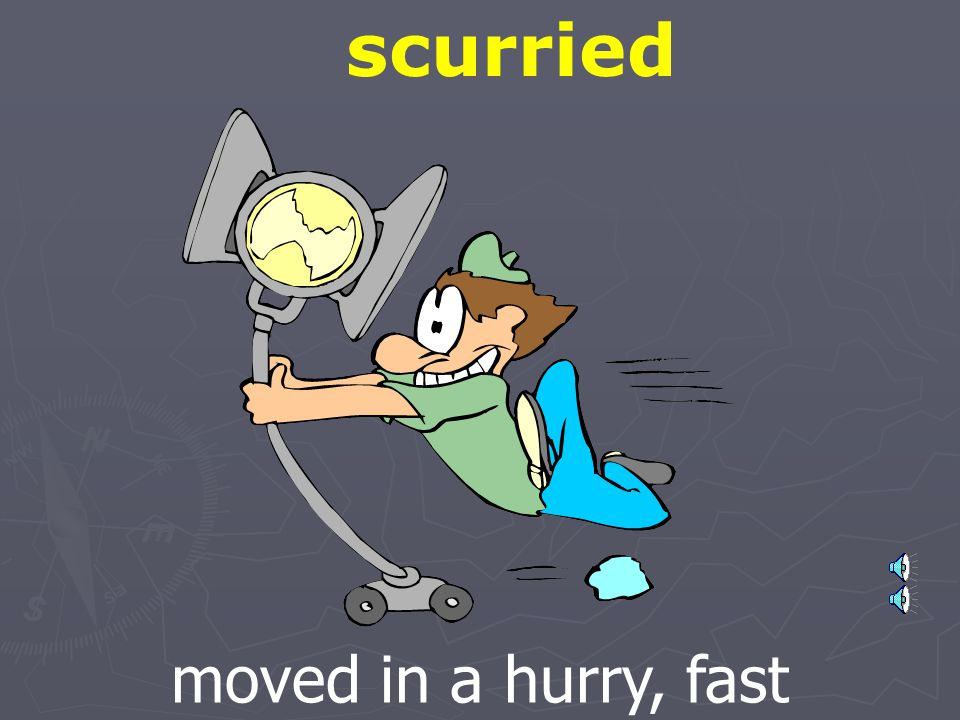 scurried moved in a hurry, fast