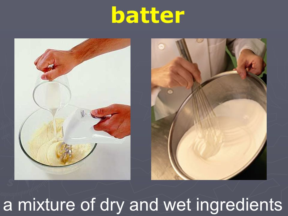 batter a mixture of dry and wet ingredients