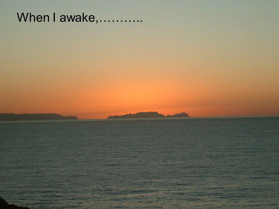 When I awake,………..