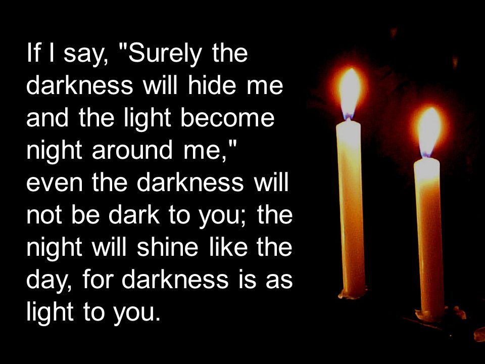 If I say, Surely the darkness will hide me and the light become night around me, even the darkness will not be dark to you; the night will shine like the day, for darkness is as light to you.