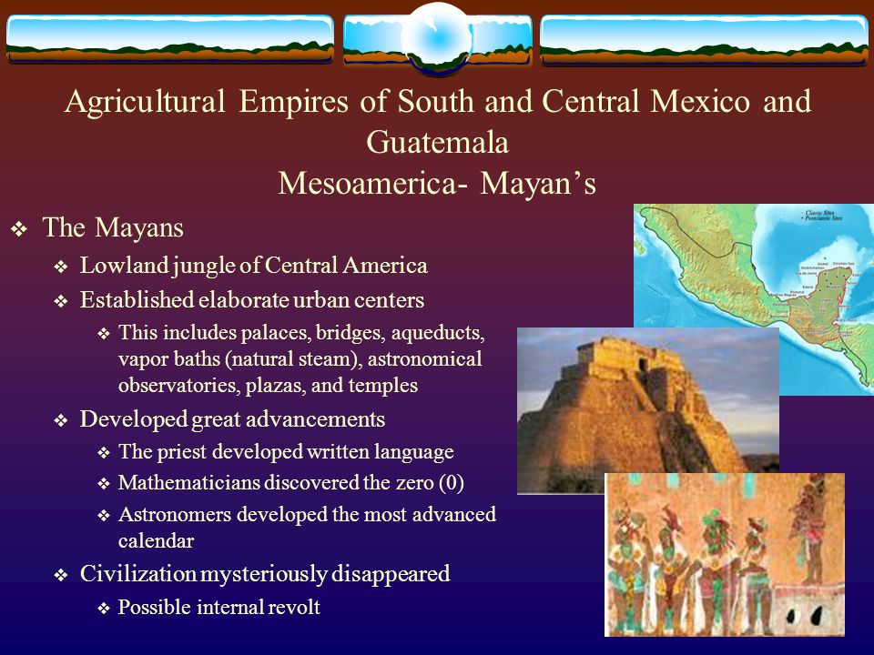 Agricultural Empires of South and Central Mexico and Guatemala Mesoamerica- Mayan's