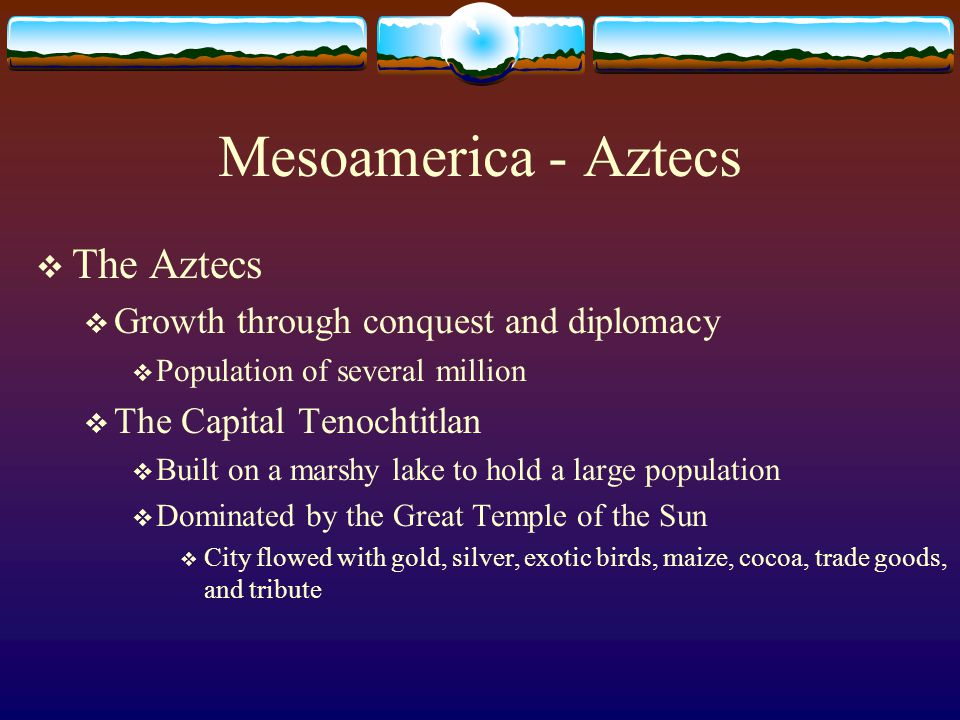 Mesoamerica - Aztecs The Aztecs Growth through conquest and diplomacy