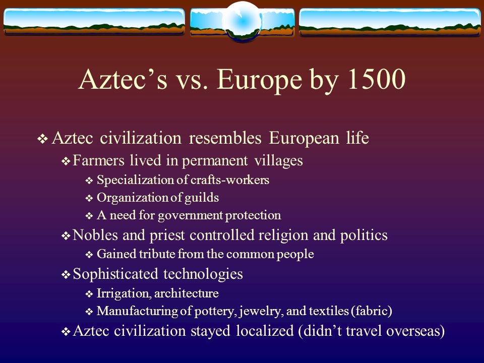 Aztec's vs. Europe by 1500 Aztec civilization resembles European life