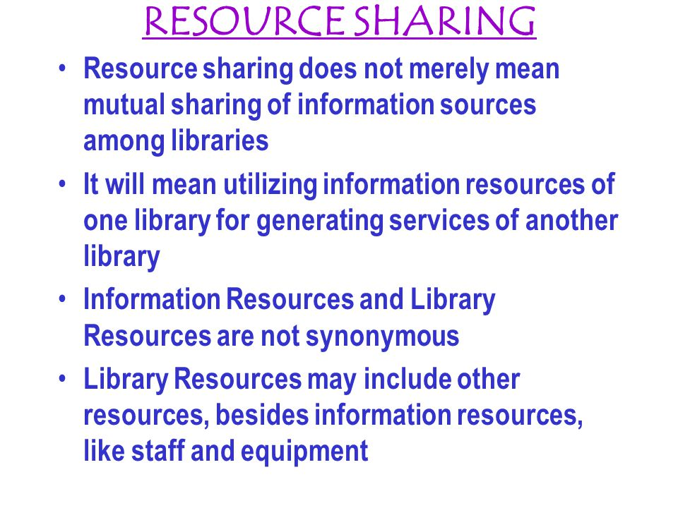 RESOURCE SHARING Resource sharing does not merely mean mutual sharing of information sources among libraries.