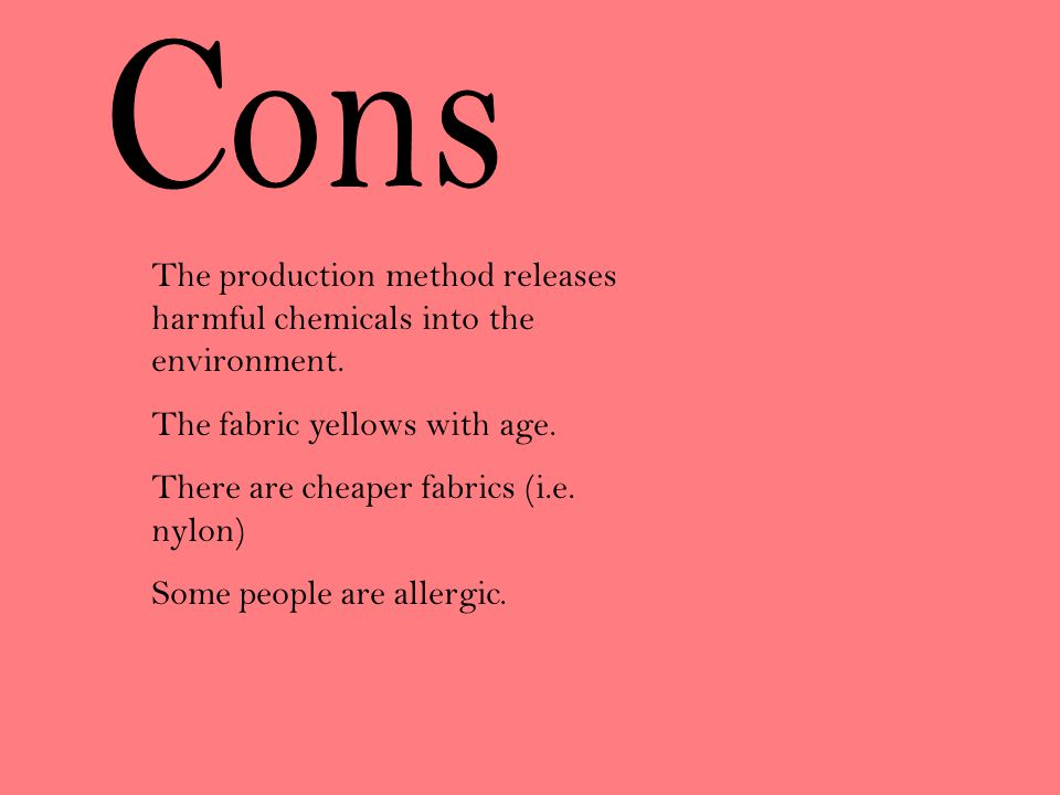 Cons The production method releases harmful chemicals into the environment. The fabric yellows with age.