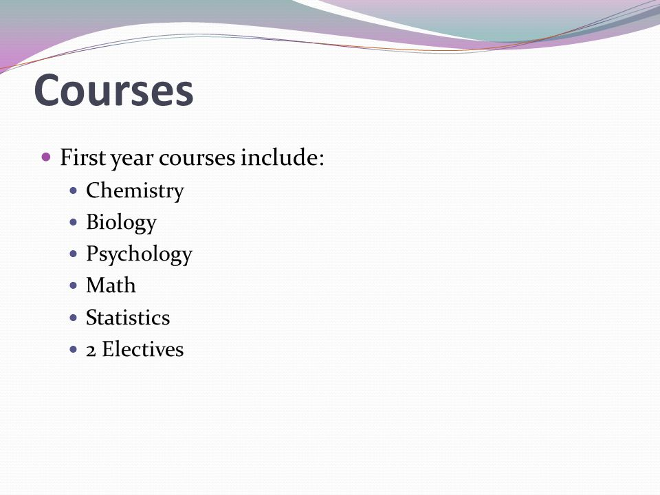Courses First year courses include: Chemistry Biology Psychology Math