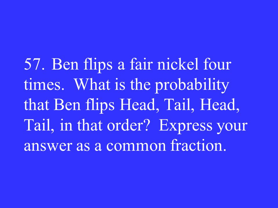 57. Ben flips a fair nickel four times