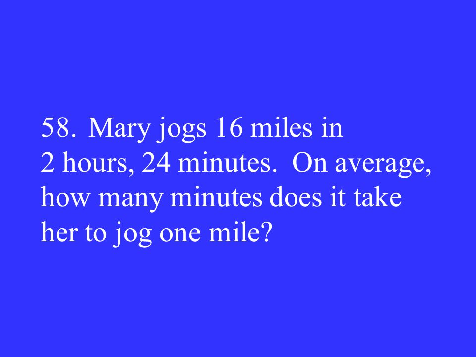 58. Mary jogs 16 miles in 2 hours, 24 minutes