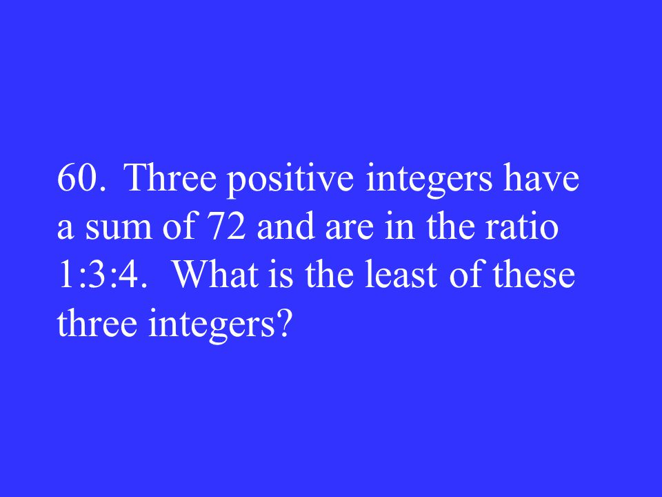 60. Three positive integers have a sum of 72 and are in the ratio 1:3:4.