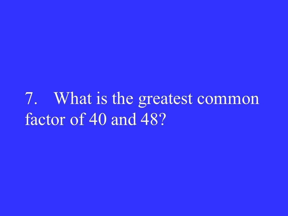 7. What is the greatest common factor of 40 and 48