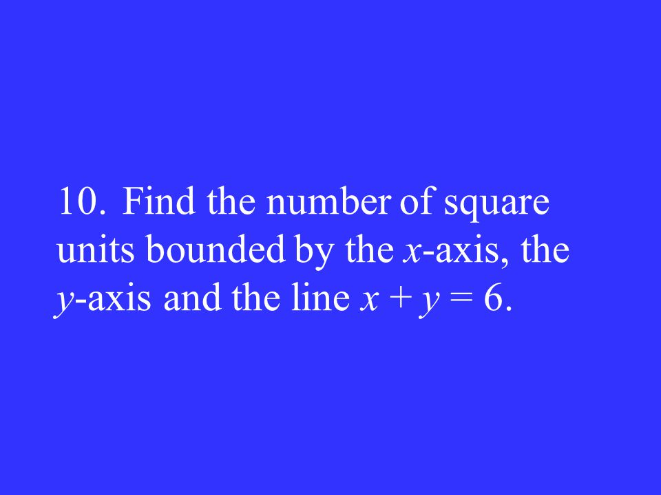 10. Find the number of square units bounded by the x-axis, the y-axis and the line x + y = 6.