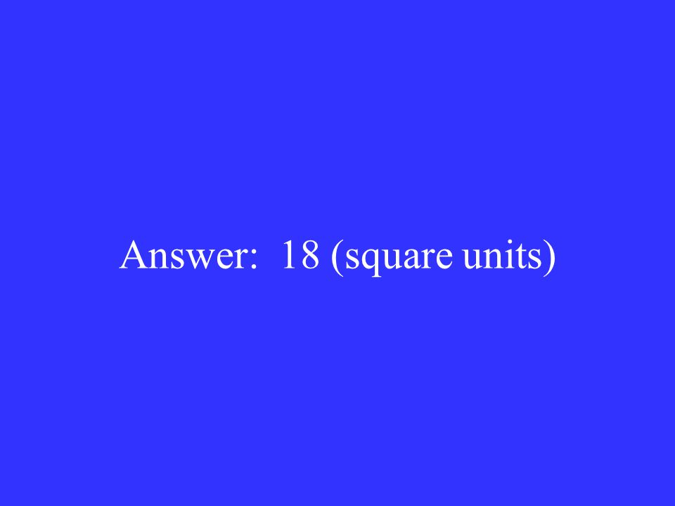 Answer: 18 (square units)