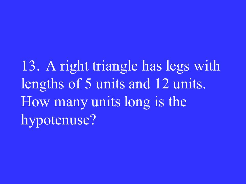 13. A right triangle has legs with lengths of 5 units and 12 units