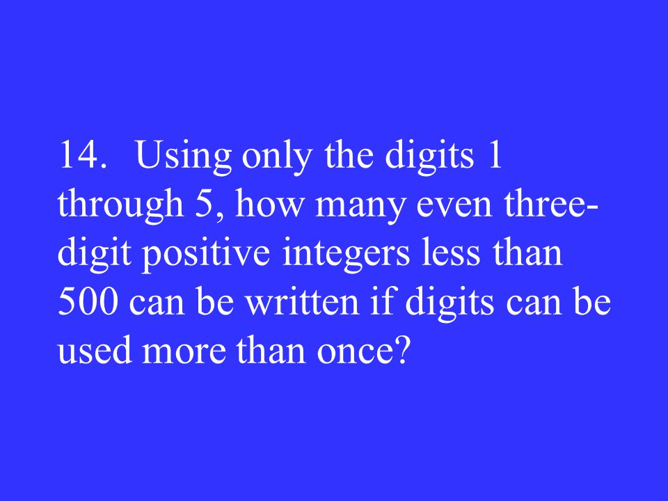 14. Using only the digits 1 through 5, how many even three-digit positive integers less than 500 can be written if digits can be used more than once
