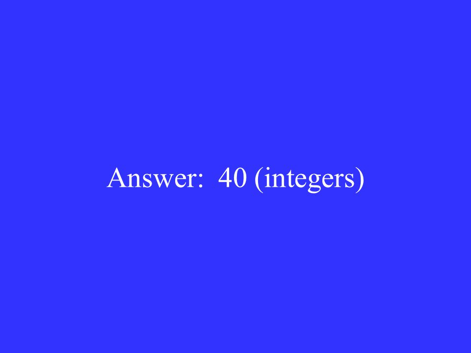 Answer: 40 (integers)