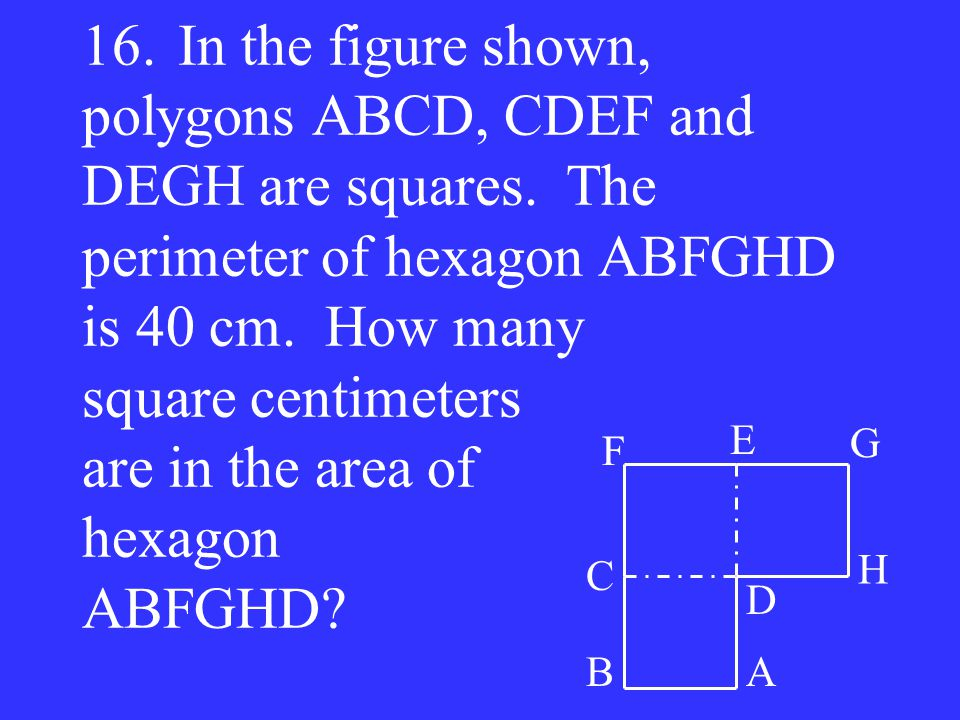 16. In the figure shown, polygons ABCD, CDEF and DEGH are squares
