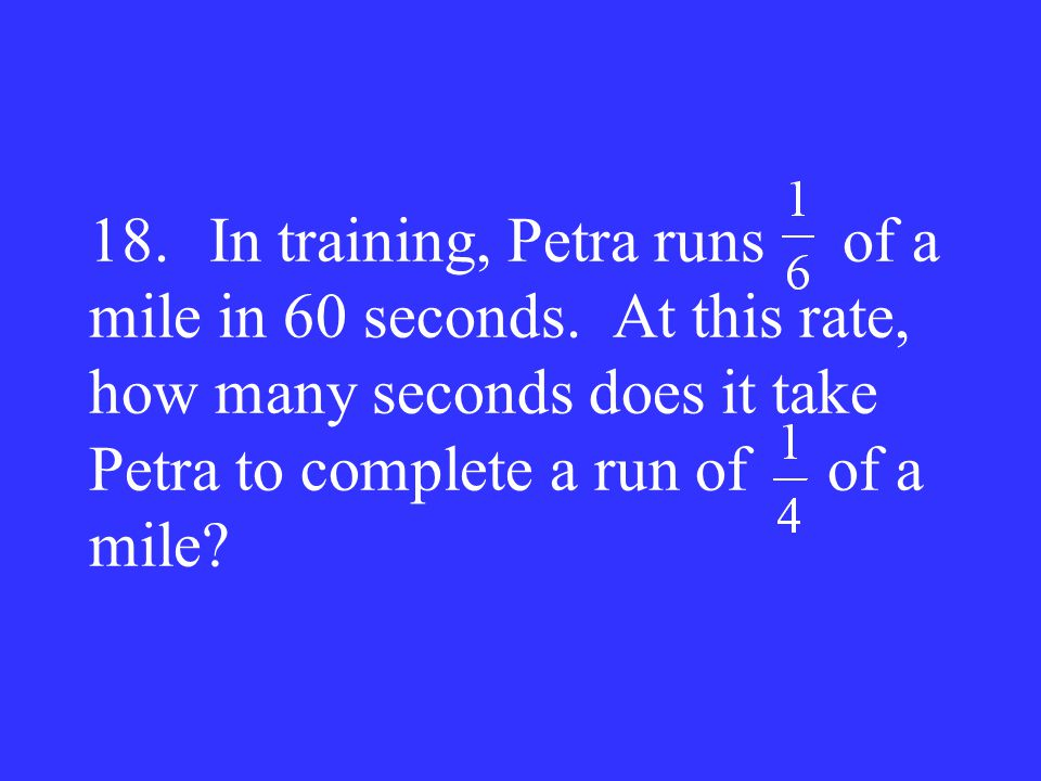 18. In training, Petra runs of a mile in 60 seconds